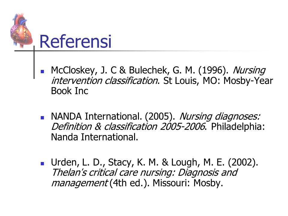 Referensi McCloskey, J. C & Bulechek, G. M. (1996). Nursing intervention classification. St Louis, MO: Mosby-Year Book Inc NANDA International. (2005)