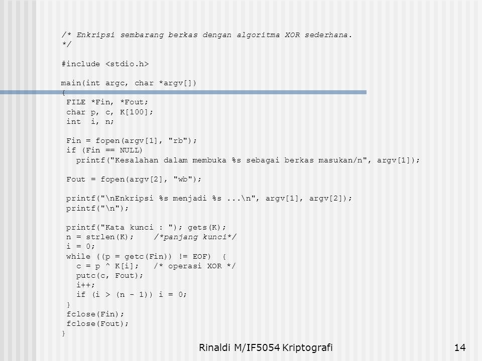 Rinaldi M/IF5054 Kriptografi14 /* Enkripsi sembarang berkas dengan algoritma XOR sederhana. */ #include main(int argc, char *argv[]) { FILE *Fin, *Fou