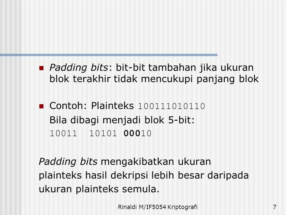 Rinaldi M/IF5054 Kriptografi8 Representasi dalam Heksadesimal Pada beberapa algoritma kriptografi, pesan dinyatakan dalam kode Hex: 0000 = 0 0001 = 1 0010 = 20011 = 3 0100 = 4 0101 = 5 0011 = 60111 = 7 1000 = 8 1011 = 9 1010 = A1011 = B 1100 = C 1101 = D1101 = E1111 = F Contoh: plainteks 100111010110 dibagi menjadi blok 4-bit: 1001 1101 0110 dalam notasi HEX adalah 9 D 6