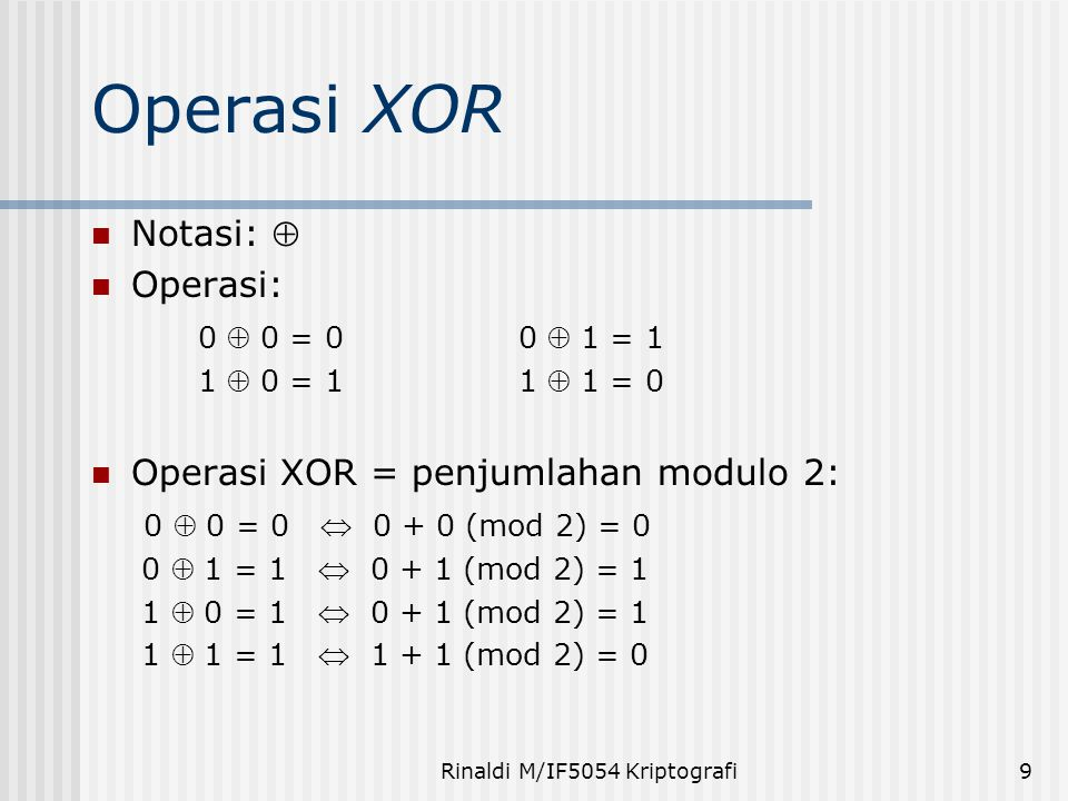 Rinaldi M/IF5054 Kriptografi10 Hukum-hukum yang terkait dengan operator XOR: (i) a  a = 0 (ii) a  b = b  a (iii) a  (b  c) = (a  b)  c