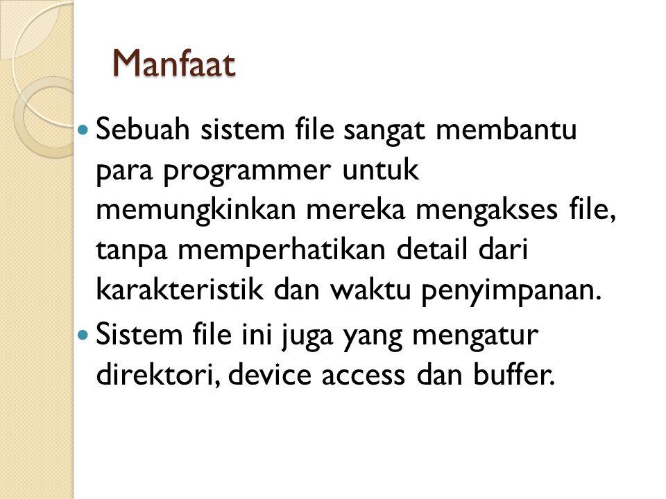 Manfaat Sebuah sistem file sangat membantu para programmer untuk memungkinkan mereka mengakses file, tanpa memperhatikan detail dari karakteristik dan waktu penyimpanan.
