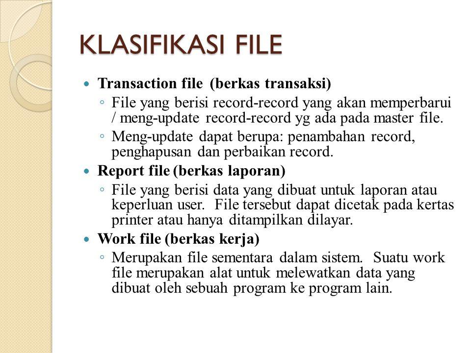 KLASIFIKASI FILE Transaction file (berkas transaksi) ◦ File yang berisi record-record yang akan memperbarui / meng-update record-record yg ada pada master file.