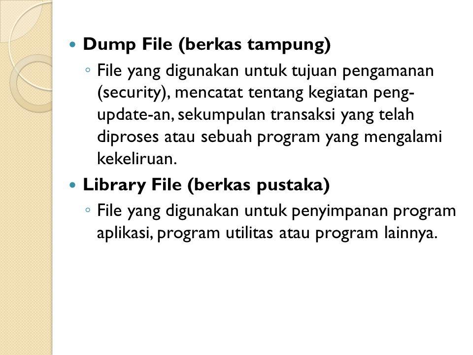 Dump File (berkas tampung) ◦ File yang digunakan untuk tujuan pengamanan (security), mencatat tentang kegiatan peng- update-an, sekumpulan transaksi yang telah diproses atau sebuah program yang mengalami kekeliruan.