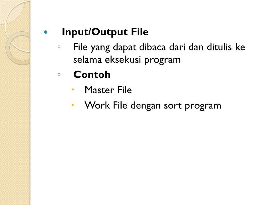 Input/Output File ◦ File yang dapat dibaca dari dan ditulis ke selama eksekusi program ◦ Contoh  Master File  Work File dengan sort program