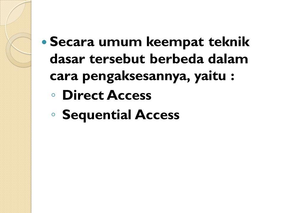 Secara umum keempat teknik dasar tersebut berbeda dalam cara pengaksesannya, yaitu : ◦ Direct Access ◦ Sequential Access