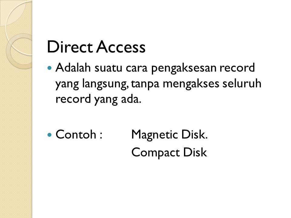 Direct Access Adalah suatu cara pengaksesan record yang langsung, tanpa mengakses seluruh record yang ada.