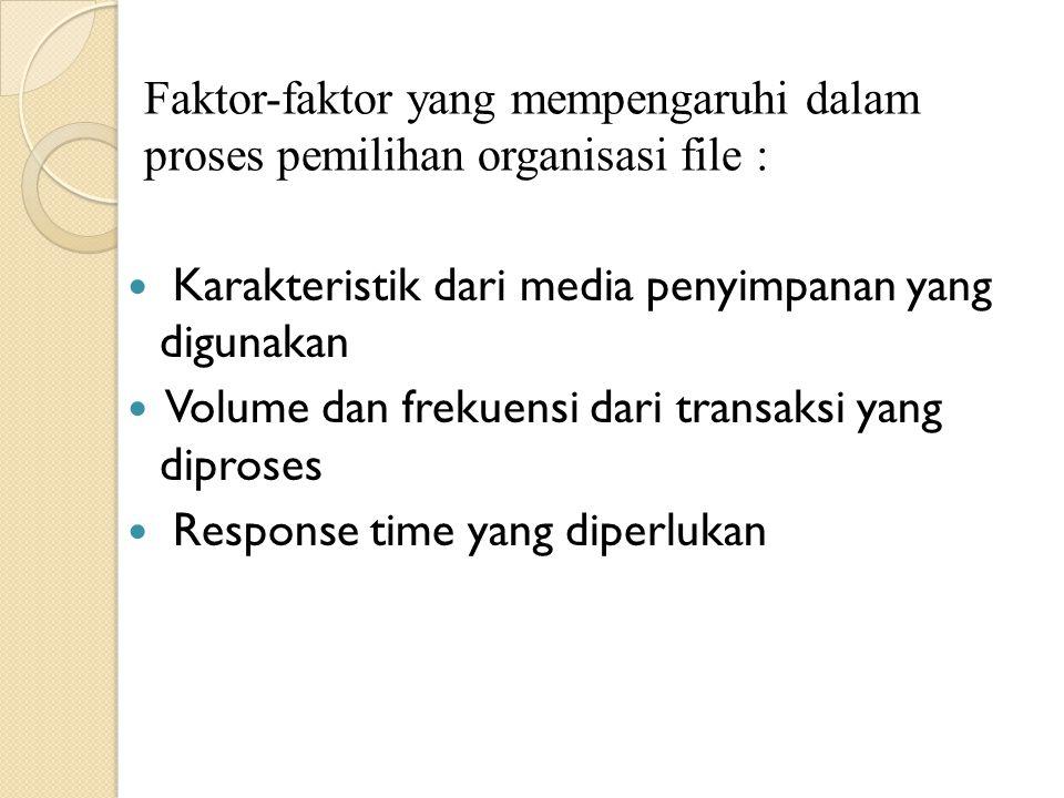 Faktor-faktor yang mempengaruhi dalam proses pemilihan organisasi file : Karakteristik dari media penyimpanan yang digunakan Volume dan frekuensi dari transaksi yang diproses Response time yang diperlukan