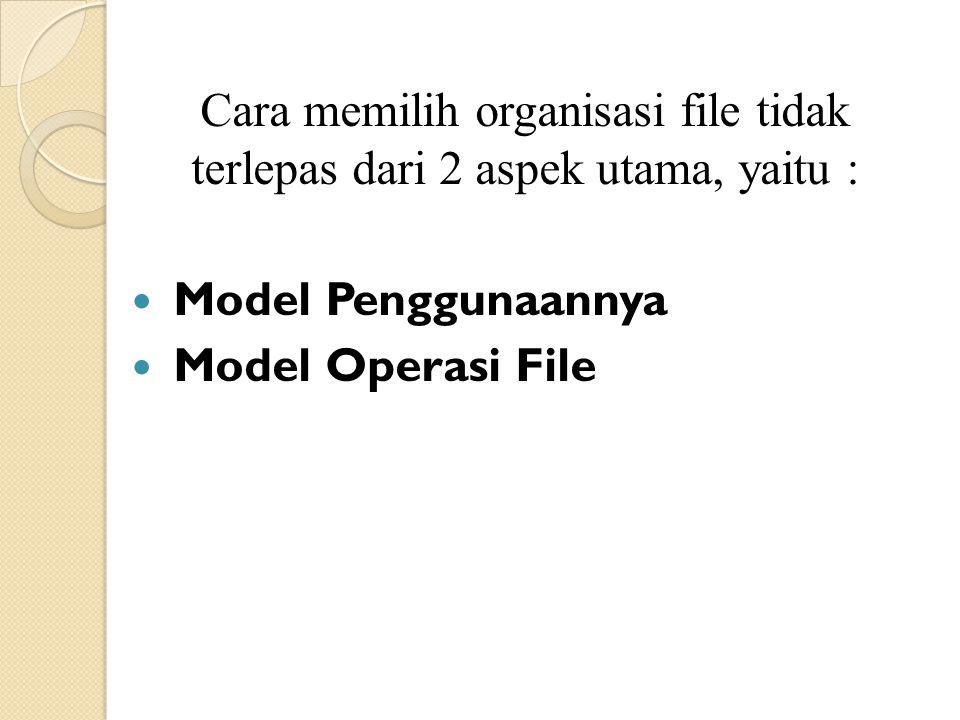Cara memilih organisasi file tidak terlepas dari 2 aspek utama, yaitu : Model Penggunaannya Model Operasi File