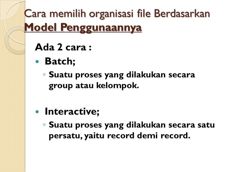 Cara memilih organisasi file Berdasarkan Model Penggunaannya Ada 2 cara : Batch; ◦ Suatu proses yang dilakukan secara group atau kelompok.