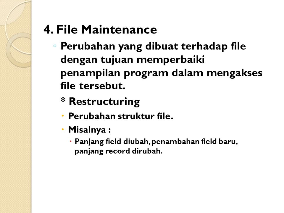 4. File Maintenance ◦ Perubahan yang dibuat terhadap file dengan tujuan memperbaiki penampilan program dalam mengakses file tersebut. * Restructuring