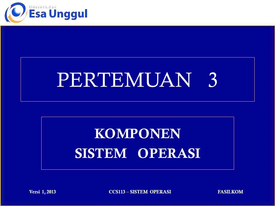 Versi 1, 2013CCS113 – SISTEM OPERASIFASILKOM PERTEMUAN 3 KOMPONEN SISTEM OPERASI