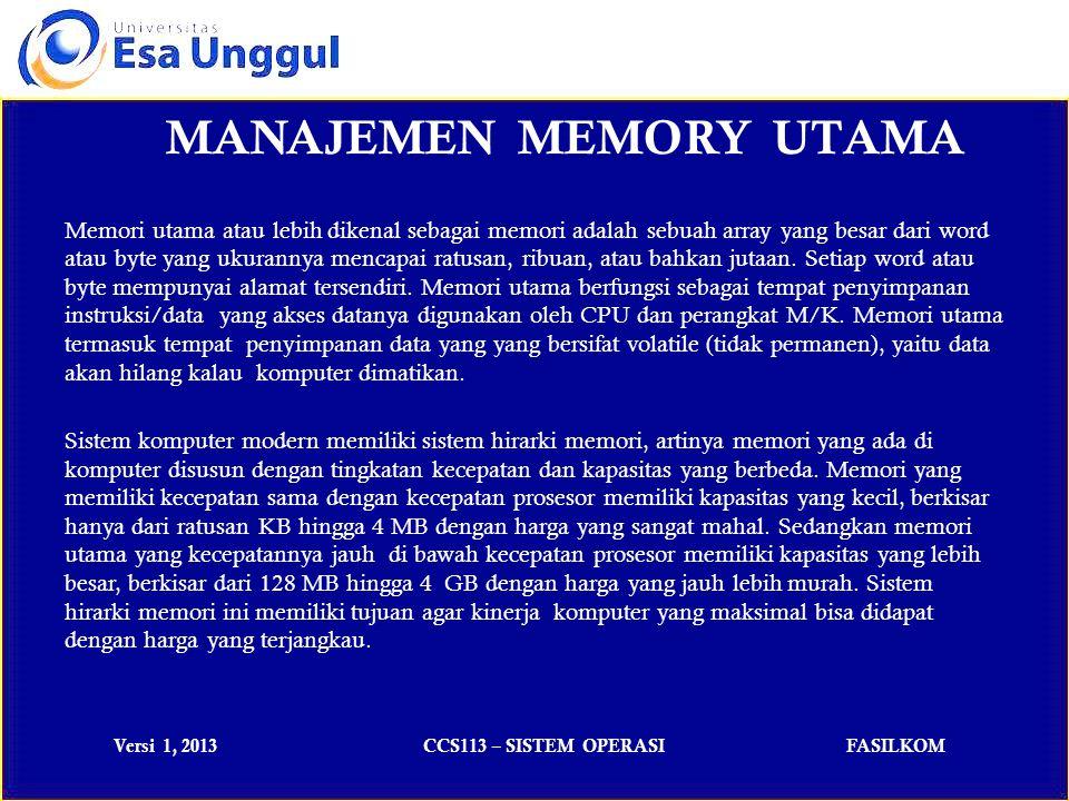 Versi 1, 2013CCS113 – SISTEM OPERASIFASILKOM MANAJEMEN MEMORY UTAMA Memori utama atau lebih dikenal sebagai memori adalah sebuah array yang besar dari word atau byte yang ukurannya mencapai ratusan, ribuan, atau bahkan jutaan.