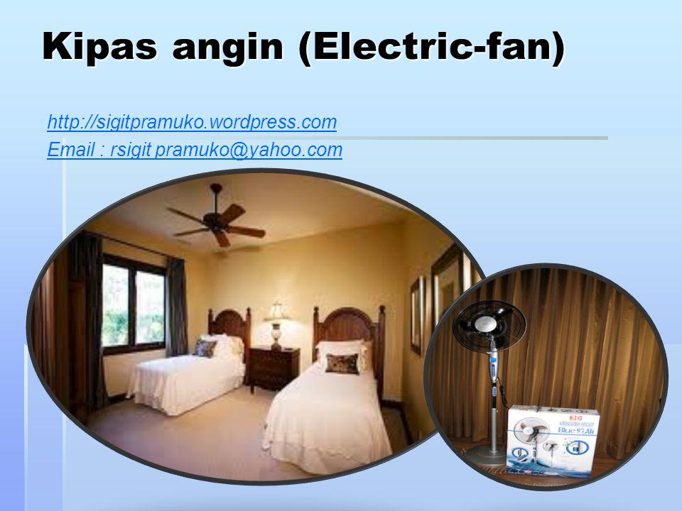 Kipas angin (Electric-fan) http://sigitpramuko.wordpress.com Email : rsigit pramuko@yahoo.com