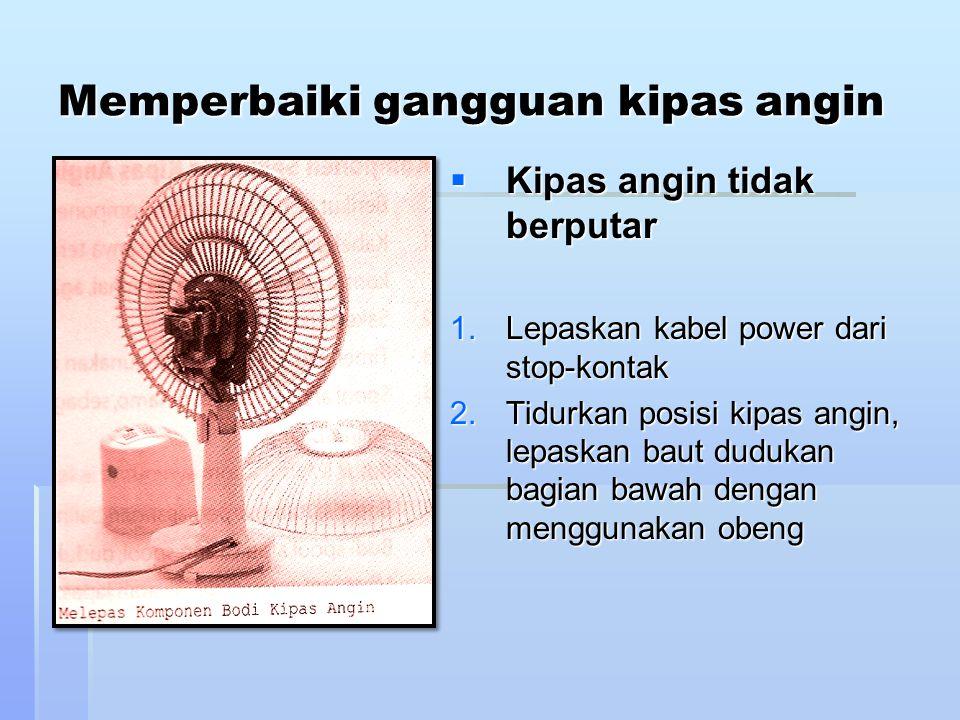 Memperbaiki gangguan kipas angin  Kipas angin tidak berputar 1.Lepaskan kabel power dari stop-kontak 2.Tidurkan posisi kipas angin, lepaskan baut dud