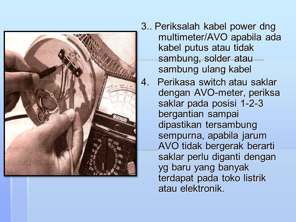 3.. Periksalah kabel power dng multimeter/AVO apabila ada kabel putus atau tidak sambung, solder atau sambung ulang kabel 4. Perikasa switch atau sakl