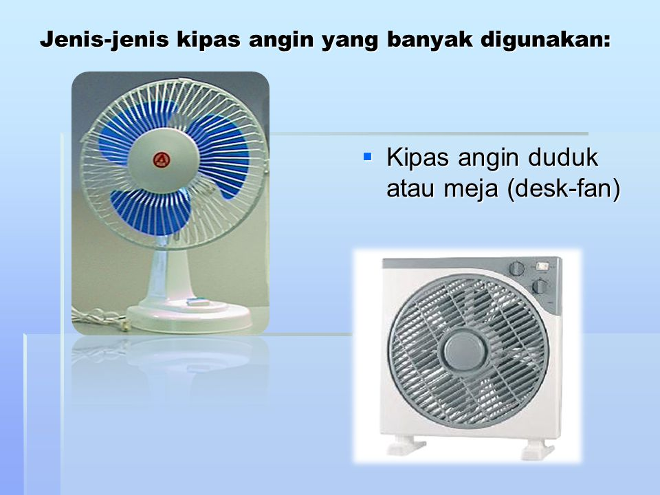  Kipas angin berdiri (stand-fan)  Kipas angin dinding (wall-fan)  Kipas angin langit- langit (orbit- fan/ceiling-fan)