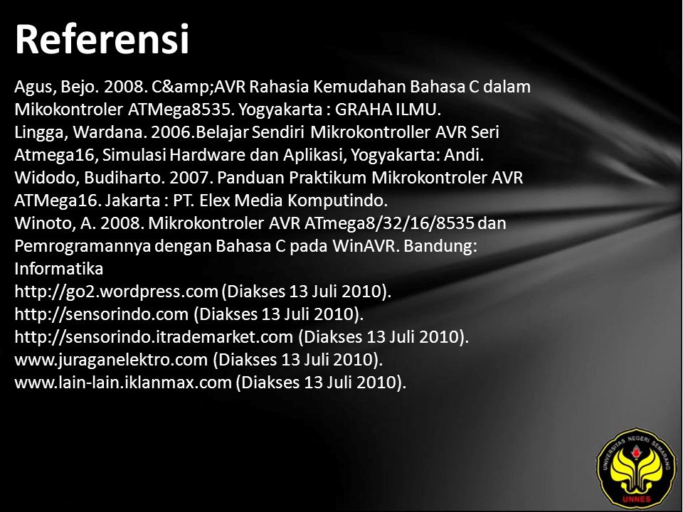 Referensi Agus, Bejo. 2008. C&AVR Rahasia Kemudahan Bahasa C dalam Mikokontroler ATMega8535. Yogyakarta : GRAHA ILMU. Lingga, Wardana. 2006.Belaja