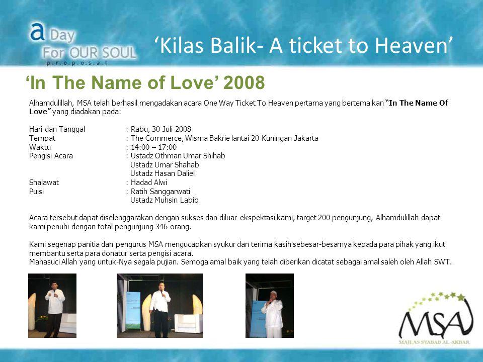 'Kilas Balik- A ticket to Heaven' 'In The Name of Love' 2008 Alhamdulillah, MSA telah berhasil mengadakan acara One Way Ticket To Heaven pertama yang bertema kan In The Name Of Love yang diadakan pada: Hari dan Tanggal: Rabu, 30 Juli 2008 Tempat: The Commerce, Wisma Bakrie lantai 20 Kuningan Jakarta Waktu: 14:00 – 17:00 Pengisi Acara: Ustadz Othman Umar Shihab Ustadz Umar Shahab Ustadz Hasan Daliel Shalawat: Hadad Alwi Puisi: Ratih Sanggarwati Ustadz Muhsin Labib Acara tersebut dapat diselenggarakan dengan sukses dan diluar ekspektasi kami, target 200 pengunjung, Alhamdulillah dapat kami penuhi dengan total pengunjung 346 orang.