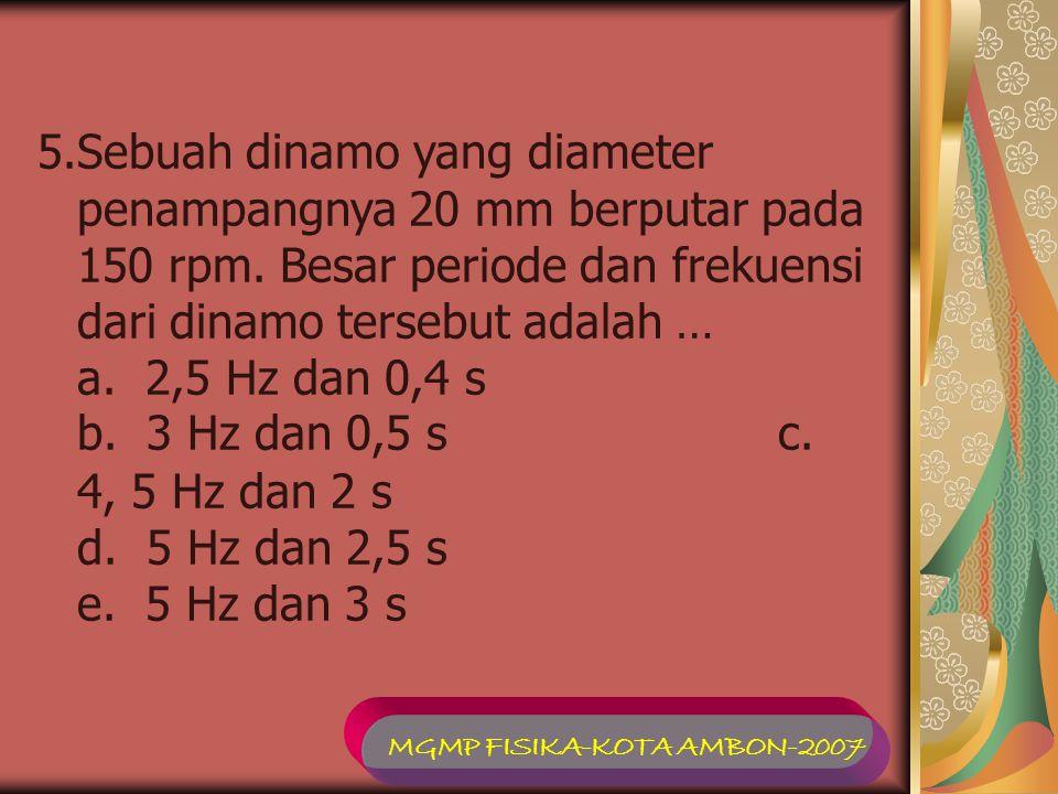 5.Sebuah dinamo yang diameter penampangnya 20 mm berputar pada 150 rpm. Besar periode dan frekuensi dari dinamo tersebut adalah … a. 2,5 Hz dan 0,4 s