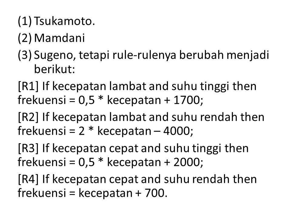 (1)Tsukamoto. (2)Mamdani (3)Sugeno, tetapi rule-rulenya berubah menjadi berikut: [R1] If kecepatan lambat and suhu tinggi then frekuensi = 0,5 * kecep