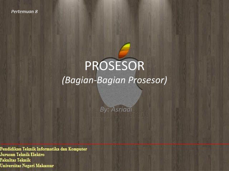 PROSESOR (Bagian-Bagian Prosesor) By: Asriadi Pertemuan 8