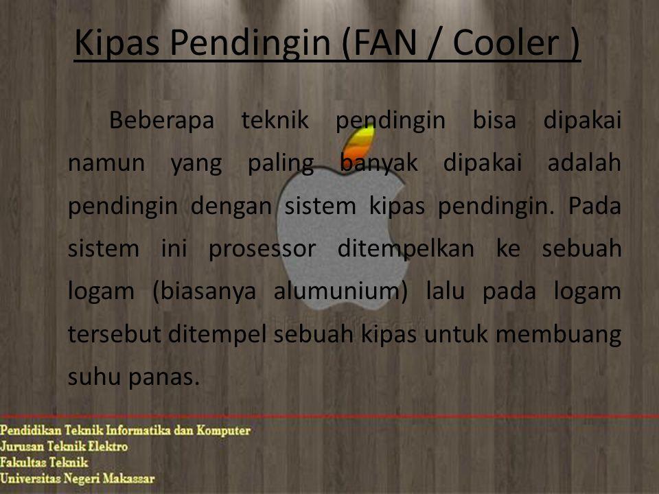Kipas Pendingin (FAN / Cooler ) Beberapa teknik pendingin bisa dipakai namun yang paling banyak dipakai adalah pendingin dengan sistem kipas pendingin