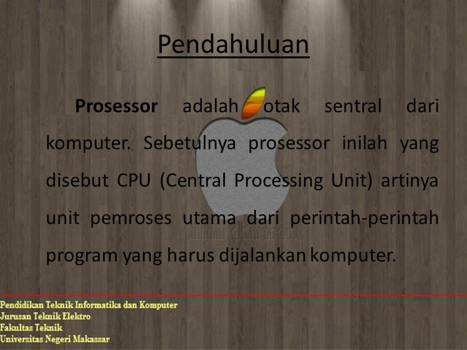 Pendahuluan Prosessor adalah otak sentral dari komputer. Sebetulnya prosessor inilah yang disebut CPU (Central Processing Unit) artinya unit pemroses