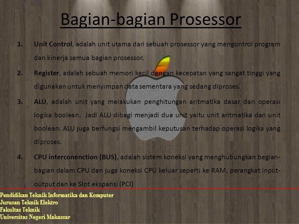 Bagian-bagian Prosessor 1.Unit Control, adalah unit utama dari sebuah prosessor yang mengontrol program dan kinerja semua bagian prosessor. 2.Register