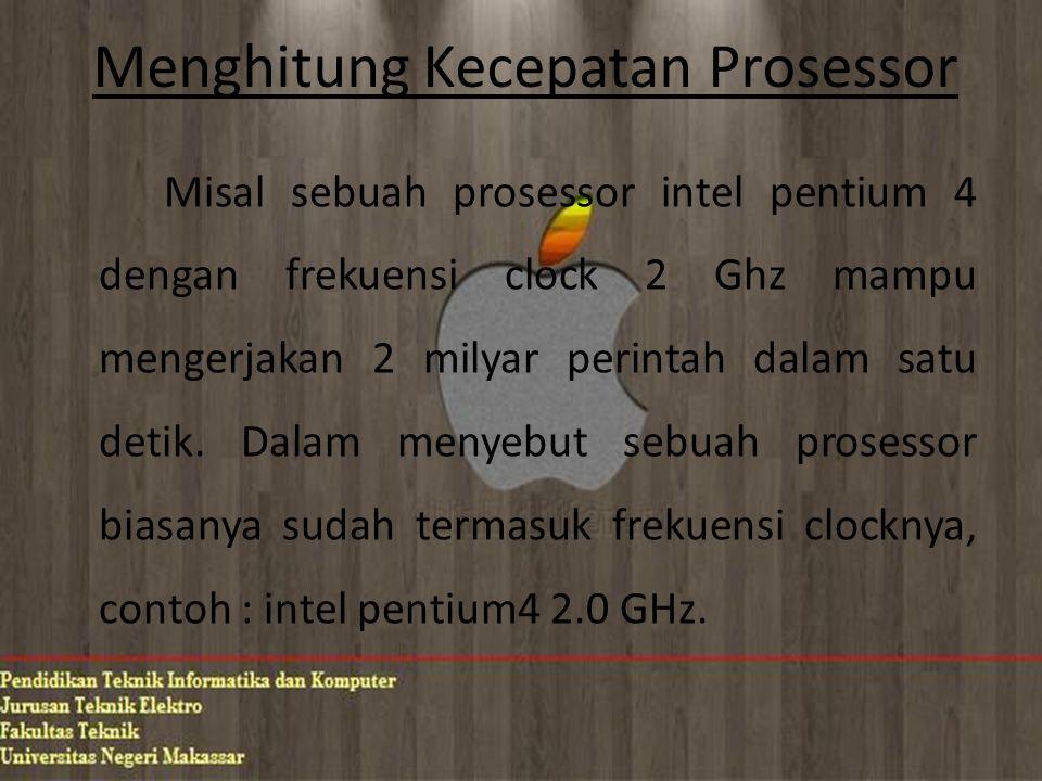 Menghitung Kecepatan Prosessor Misal sebuah prosessor intel pentium 4 dengan frekuensi clock 2 Ghz mampu mengerjakan 2 milyar perintah dalam satu deti