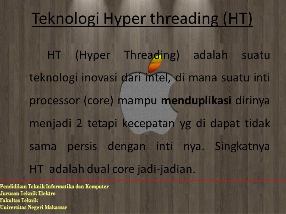 Teknologi Hyper threading (HT) HT (Hyper Threading) adalah suatu teknologi inovasi dari intel, di mana suatu inti processor (core) mampu menduplikasi