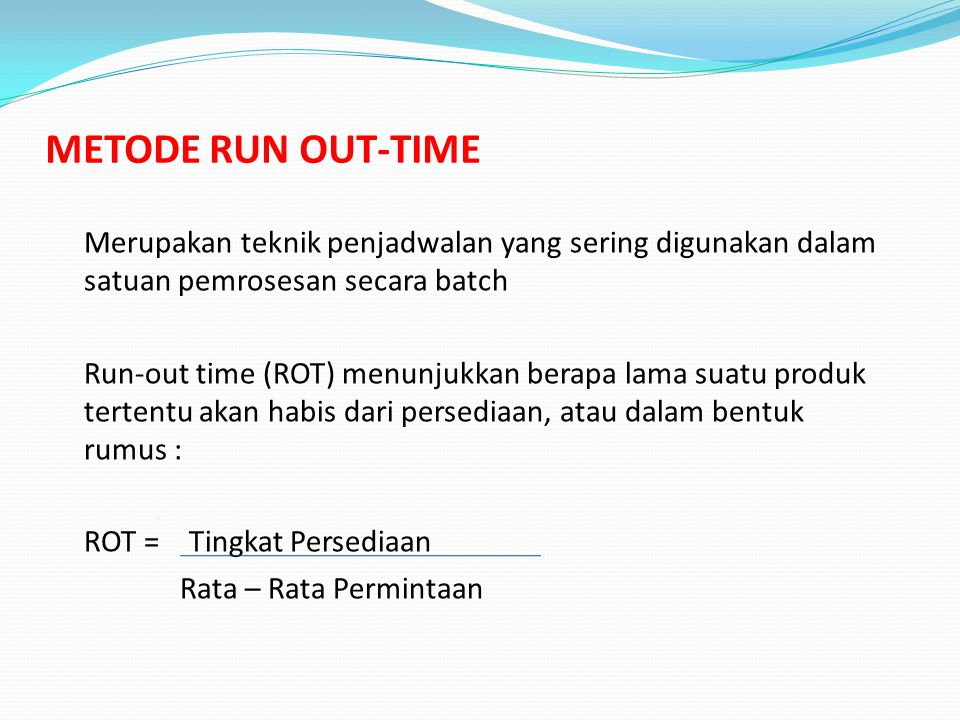 METODE RUN OUT-TIME Merupakan teknik penjadwalan yang sering digunakan dalam satuan pemrosesan secara batch Run-out time (ROT) menunjukkan berapa lama