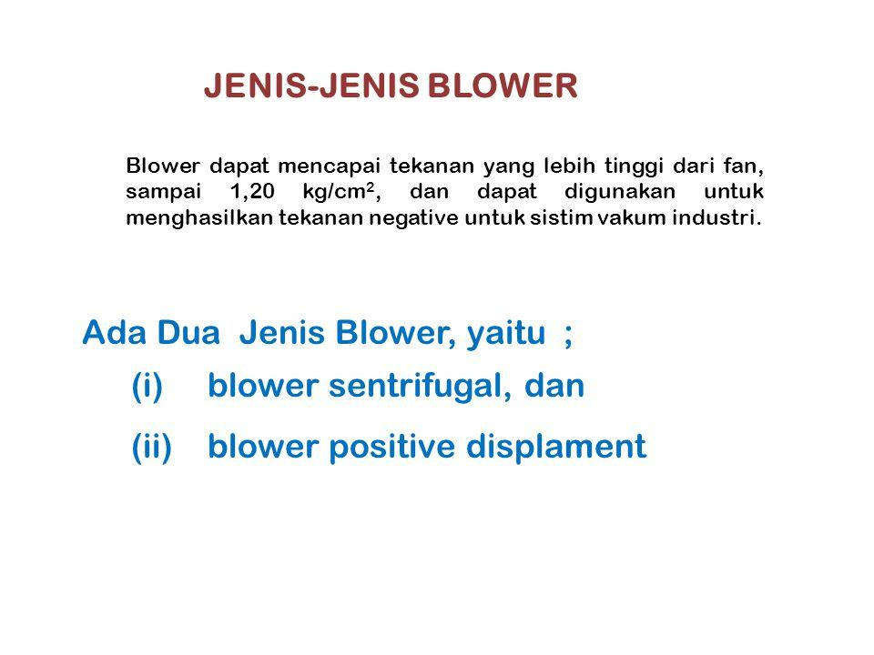 JENIS-JENIS BLOWER Blower dapat mencapai tekanan yang lebih tinggi dari fan, sampai 1,20 kg/cm 2, dan dapat digunakan untuk menghasilkan tekanan negat