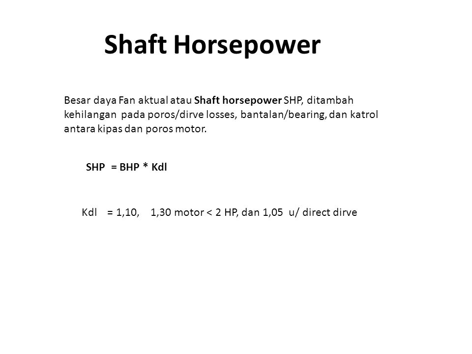 Shaft Horsepower Besar daya Fan aktual atau Shaft horsepower SHP, ditambah kehilangan pada poros/dirve losses, bantalan/bearing, dan katrol antara kip