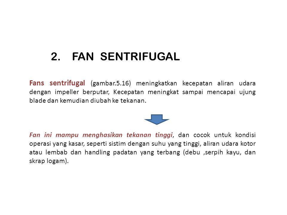 Fans sentrifugal (gambar.5.16) meningkatkan kecepatan aliran udara dengan impeller berputar, Kecepatan meningkat sampai mencapai ujung blade dan kemud