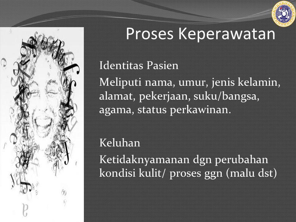 Proses Keperawatan Identitas Pasien Meliputi nama, umur, jenis kelamin, alamat, pekerjaan, suku/bangsa, agama, status perkawinan.