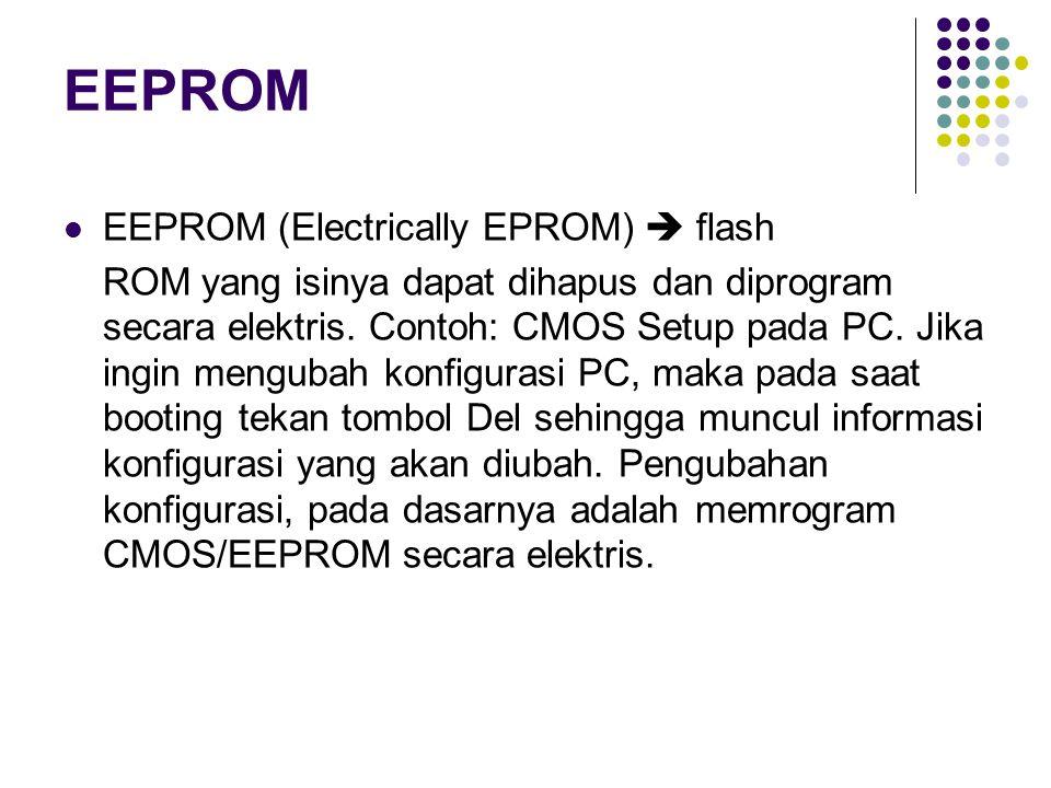 EEPROM EEPROM (Electrically EPROM)  flash ROM yang isinya dapat dihapus dan diprogram secara elektris. Contoh: CMOS Setup pada PC. Jika ingin menguba