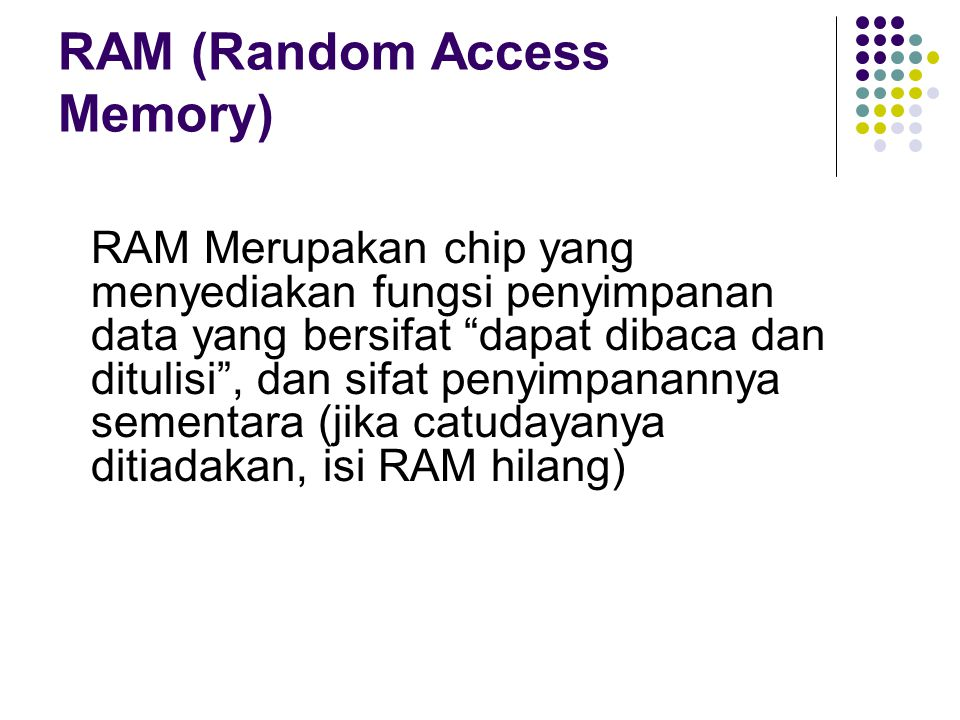 "RAM (Random Access Memory) RAM Merupakan chip yang menyediakan fungsi penyimpanan data yang bersifat ""dapat dibaca dan ditulisi"", dan sifat penyimpana"