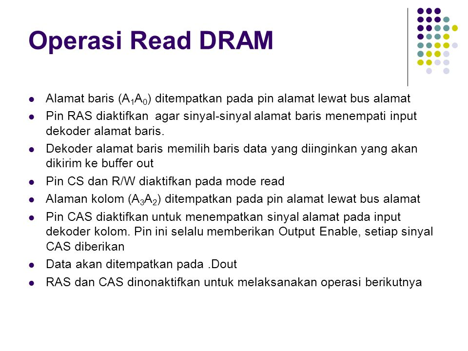 Operasi Read DRAM Alamat baris (A 1 A 0 ) ditempatkan pada pin alamat lewat bus alamat Pin RAS diaktifkan agar sinyal-sinyal alamat baris menempati input dekoder alamat baris.