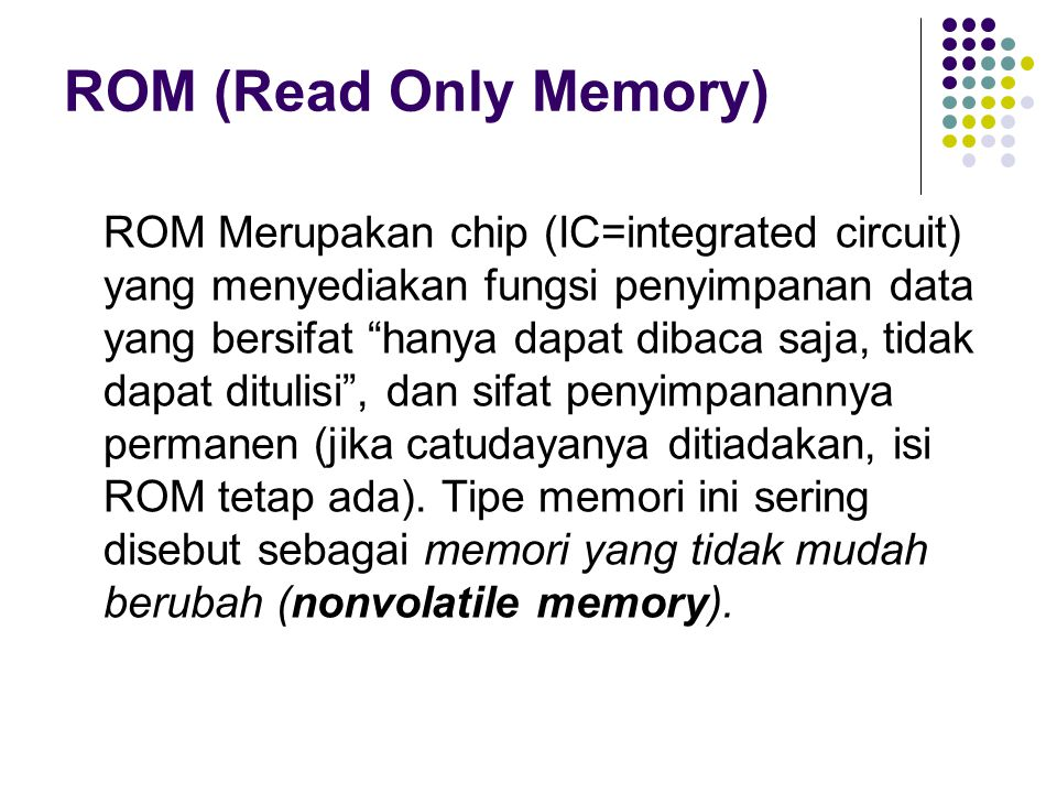 ROM (Read Only Memory) ROM Merupakan chip (IC=integrated circuit) yang menyediakan fungsi penyimpanan data yang bersifat hanya dapat dibaca saja, tidak dapat ditulisi , dan sifat penyimpanannya permanen (jika catudayanya ditiadakan, isi ROM tetap ada).