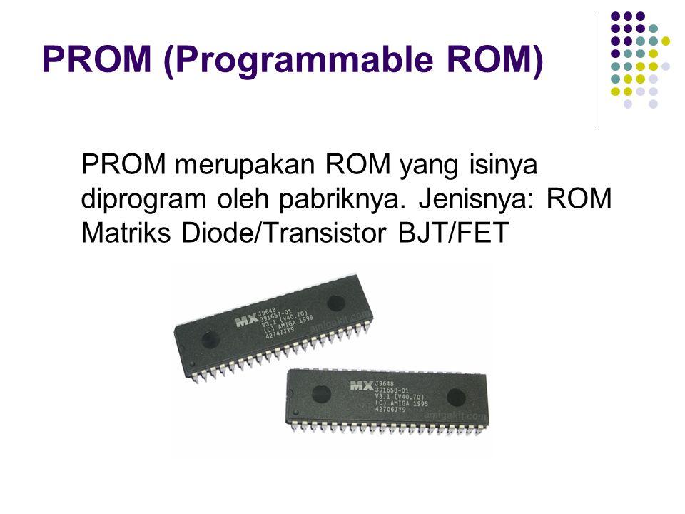 PROM (Programmable ROM) PROM merupakan ROM yang isinya diprogram oleh pabriknya. Jenisnya: ROM Matriks Diode/Transistor BJT/FET