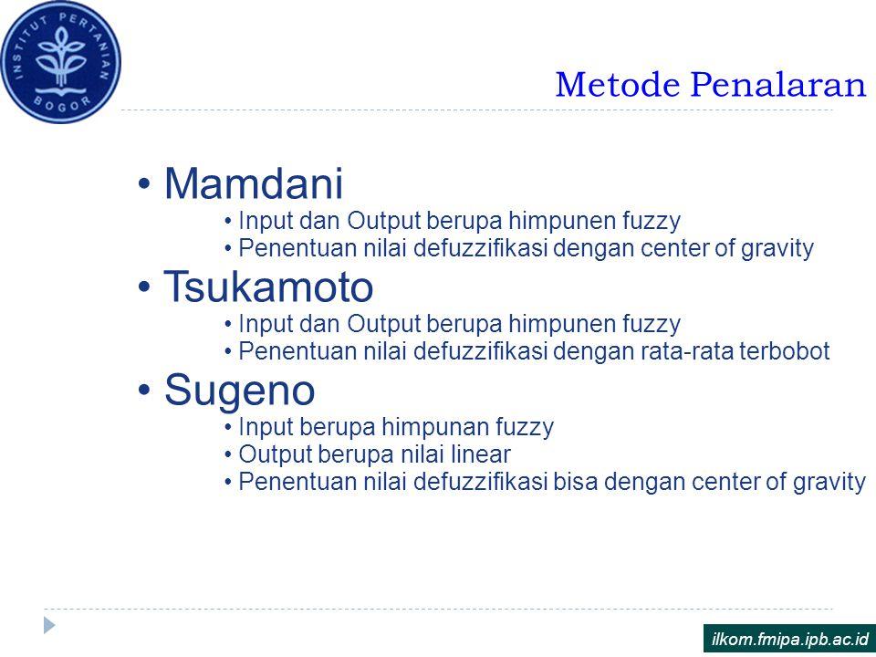 Metode Penalaran ilkom.fmipa.ipb.ac.id Mamdani Input dan Output berupa himpunen fuzzy Penentuan nilai defuzzifikasi dengan center of gravity Tsukamoto