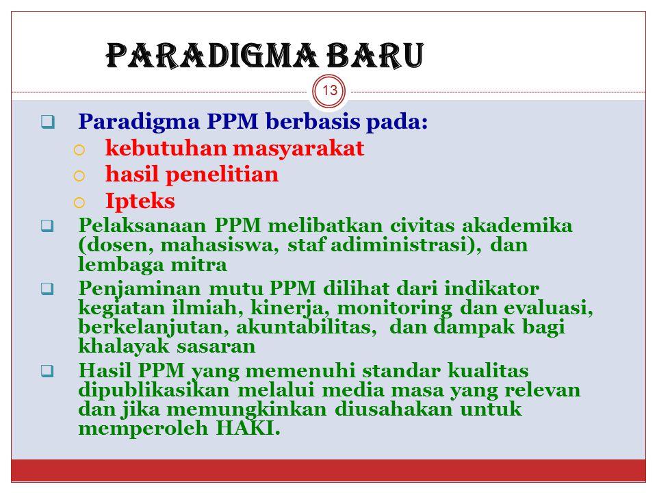 PARADIGMA BARU  Paradigma PPM berbasis pada:  kebutuhan masyarakat  hasil penelitian  Ipteks  Pelaksanaan PPM melibatkan civitas akademika (dosen, mahasiswa, staf adiministrasi), dan lembaga mitra  Penjaminan mutu PPM dilihat dari indikator kegiatan ilmiah, kinerja, monitoring dan evaluasi, berkelanjutan, akuntabilitas, dan dampak bagi khalayak sasaran  Hasil PPM yang memenuhi standar kualitas dipublikasikan melalui media masa yang relevan dan jika memungkinkan diusahakan untuk memperoleh HAKI.