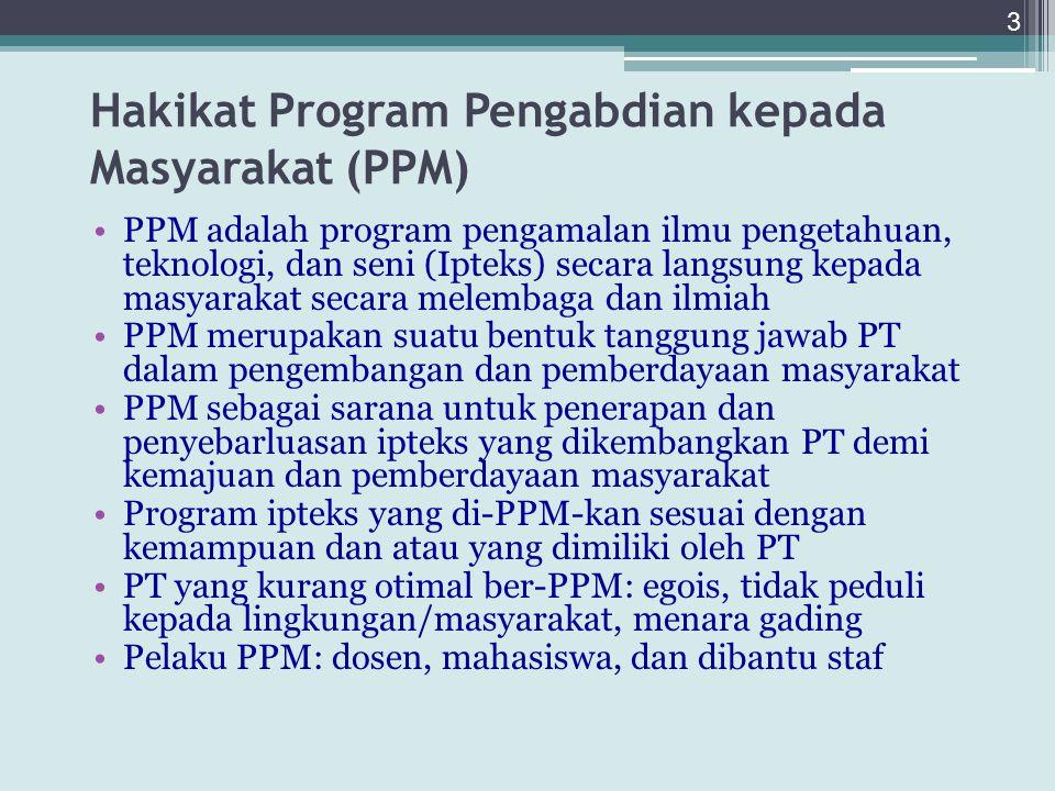 Hakikat Program Pengabdian kepada Masyarakat (PPM) PPM adalah program pengamalan ilmu pengetahuan, teknologi, dan seni (Ipteks) secara langsung kepada masyarakat secara melembaga dan ilmiah PPM merupakan suatu bentuk tanggung jawab PT dalam pengembangan dan pemberdayaan masyarakat PPM sebagai sarana untuk penerapan dan penyebarluasan ipteks yang dikembangkan PT demi kemajuan dan pemberdayaan masyarakat Program ipteks yang di-PPM-kan sesuai dengan kemampuan dan atau yang dimiliki oleh PT PT yang kurang otimal ber-PPM: egois, tidak peduli kepada lingkungan/masyarakat, menara gading Pelaku PPM: dosen, mahasiswa, dan dibantu staf 3