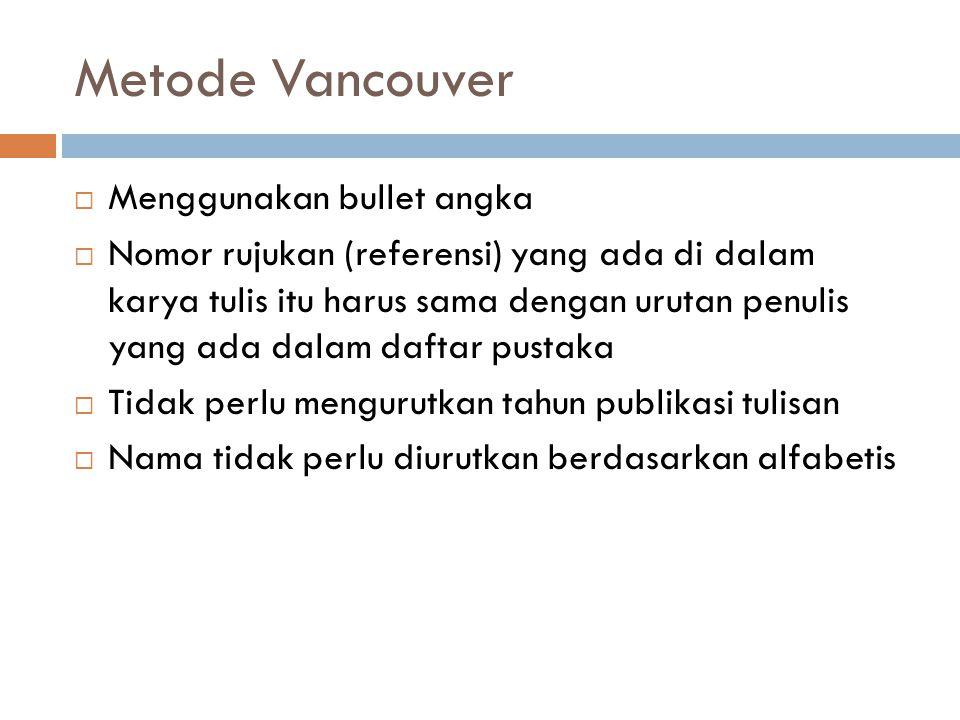 Metode Vancouver  Menggunakan bullet angka  Nomor rujukan (referensi) yang ada di dalam karya tulis itu harus sama dengan urutan penulis yang ada dalam daftar pustaka  Tidak perlu mengurutkan tahun publikasi tulisan  Nama tidak perlu diurutkan berdasarkan alfabetis