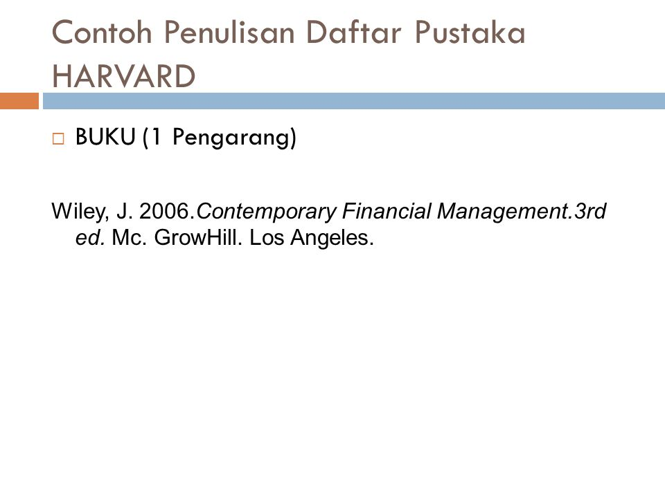 Contoh Penulisan Daftar Pustaka HARVARD  BUKU (1 Pengarang) Wiley, J. 2006.Contemporary Financial Management.3rd ed. Mc. GrowHill. Los Angeles.