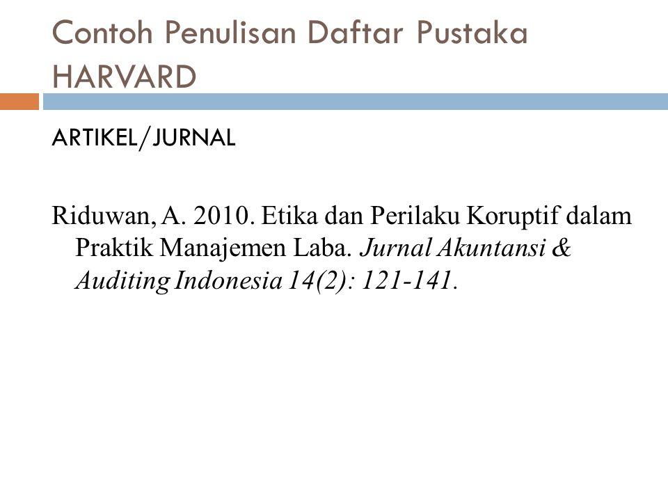 Contoh Penulisan Daftar Pustaka HARVARD ARTIKEL/JURNAL Riduwan, A. 2010. Etika dan Perilaku Koruptif dalam Praktik Manajemen Laba. Jurnal Akuntansi &
