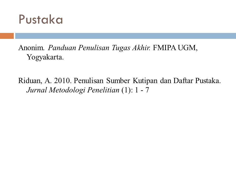 Pustaka Anonim. Panduan Penulisan Tugas Akhir. FMIPA UGM, Yogyakarta. Riduan, A. 2010. Penulisan Sumber Kutipan dan Daftar Pustaka. Jurnal Metodologi