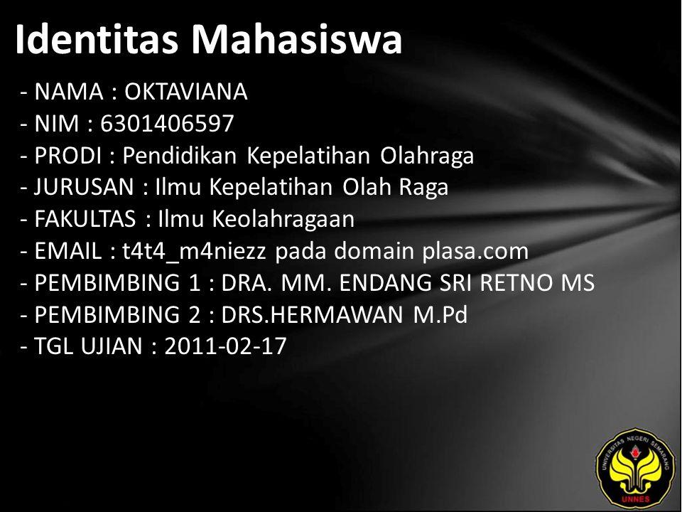 Identitas Mahasiswa - NAMA : OKTAVIANA - NIM : 6301406597 - PRODI : Pendidikan Kepelatihan Olahraga - JURUSAN : Ilmu Kepelatihan Olah Raga - FAKULTAS : Ilmu Keolahragaan - EMAIL : t4t4_m4niezz pada domain plasa.com - PEMBIMBING 1 : DRA.