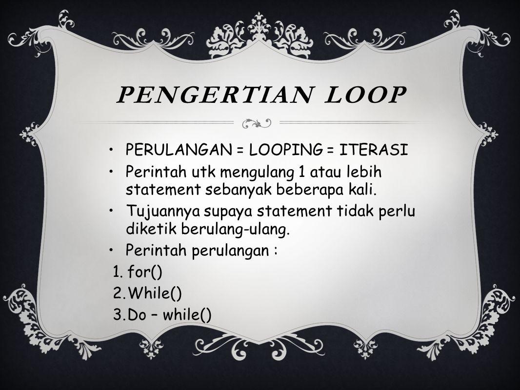 PENGERTIAN LOOP PERULANGAN = LOOPING = ITERASI Perintah utk mengulang 1 atau lebih statement sebanyak beberapa kali. Tujuannya supaya statement tidak