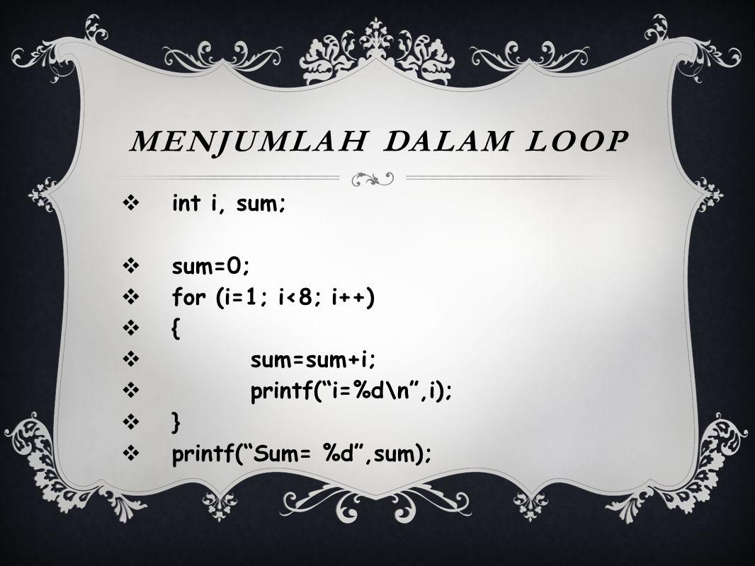 """MENJUMLAH DALAM LOOP  int i, sum;  sum=0;  for (i=1; i<8; i++)  {  sum=sum+i;  printf(""""i=%d\n"""",i);  }  printf(""""Sum= %d"""",sum);"""